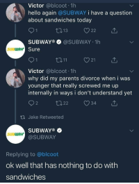 Hello, Parents, and Subway: Victor @blcoot 1h  hello again @SUBWAY i have a question  about sandwiches today  SUBWAY®·@SUBWAY-1 h  Sure  SUBWAv  21  Victor @blcoot 1h  why did my parents divorce when i was  younger that really screwed me up  internally in ways i don't understand yet  th Jake Retweeted  SUBWAY®  @SUBWAY  SUBWAY  Replying to @blcoot  ok well that has nothing to do with  sandwiches meirl