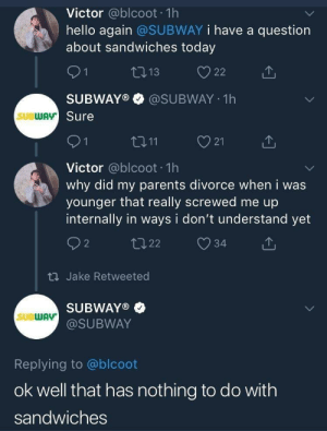 Dank, Hello, and Memes: Victor @blcoot 1h  hello again @SUBWAY i have a question  about sandwiches today  SUBWAY®·@SUBWAY-1 h  Sure  SUBWAv  21  Victor @blcoot 1h  why did my parents divorce when i was  younger that really screwed me up  internally in ways i don't understand yet  th Jake Retweeted  SUBWAY®  @SUBWAY  SUBWAY  Replying to @blcoot  ok well that has nothing to do with  sandwiches meirl by trefull5 MORE MEMES