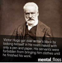 Victor: Victor Hugo got over writers block by  locking himself in his room naked with  only a pen and paper. His servants were  forbidden from bringing him clothes until  he finished his work  mental floss