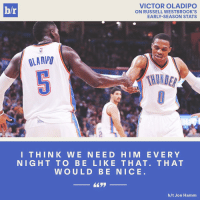 Why not? @russwest44: VICTOR OLADIPO  hr  ON RUSSELL WESTBROOK'S  EARLY SEASON STATS  OLAD/PU  THIN K W E NEE DO HIM E V E R Y  NIGHT TO BE LIKE THAT. THAT  WOULD BE NICE  h/t Jon Hamm Why not? @russwest44