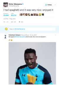 "Http, Spaghetti, and Nice: Victor Wanyama  @VictorWanyama  Follow  I had spaghetti and it was very nice i enjoyed it  RETWEETSU  LIKES  40,656 30,218  :45 PM-7 May 2012  Reply to @VictorWanyama  Tottenham Hotspur @SpursOfficial -24 Jun 2016  We signed @VictorWanyama and he was very nice we enjoyed it <p>It was very nice and I enjoyed it via /r/wholesomememes <a href=""http://ift.tt/2lnnQWK"">http://ift.tt/2lnnQWK</a></p>"