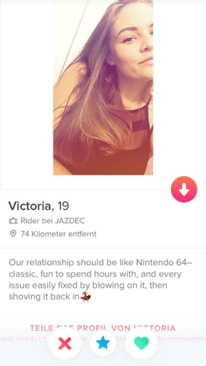 Be Like, Nintendo, and Girl: Victoria, 19  I Rider bei JAZDEC  74 Kilometer entfernt  Our relationship should be like Nintendo 64-  classic, fun to spend hours with, and every  issue easily fixed by blowing on it, then  shoving it back in  TEILE PROFIL VONTORIA  IE GEFÄLLT  FUNDINNEN?  2 A girl has taste