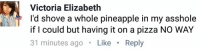 Pineapple On Pizza: Victoria Elizabeth  I'd shove a whole pineapple in my asshole  if I could but having it on a pizza NO WAY  31 minutes ago Like Reply