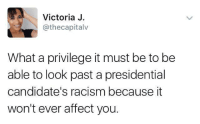 Memes, Racism, and Affect: Victoria J  @the capitalv  What a privilege it must be to be  able to look past a presidential  candidate's racism because it  won't ever affect you. Trump supporters were fine with looking over his overt racism, and by so doing, they enabled it to continue in America. ~M American News X