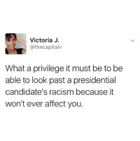"Memes, Affect, and Candide: Victoria J  @thecapitalv  What a privilege it must be to be  able to look past a presidential  candidate's racism because it  won't ever affect you. I've gotten a ton of comments and messages from people telling me to ""get over it"" because Trump won and to ""stop being political"" and ""go back to being funny."" Here's the thing - when you have a person who has been the President for 3 days and has already made life in the United States worse for its citizens by taking away their human rights, making it harder to get a mortgage, bombarding them with petty lies, etc, it isn't political. It's not about Trump being a Republican. It's about Trump being a threat to society. And as long as I have the privilege of having a platform where I can raise awareness of that so that people can take action against it, I am going to do that. So if you feel that it's a burden for you to have an account in your timeline who sometimes addresses real life issues, it's time to move on. There are plenty of accounts that will stick to pure comedy and memes during times like this, but I am not one of them. LoveTrumpsHate TalkThirtyToMe"