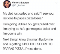 "You win this time old man. Now fork over that pepperoncini 🌶: Victoria Lauren  @VL_Archer  My dad just called and said ""I see you,  last one to papas pizza loses.""  He's going 90 in a 55, gets pulled over  I'm dying bc he's gonna get a ticket and  I'm gonna win  Next thing I know this man flys by me  and is getting a POLICE ESCORT TO  PAPPAS PIZZA.. I'm so done You win this time old man. Now fork over that pepperoncini 🌶"