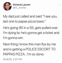 "Post 1249: y the hell arent u following @kalesaladquotes yet: Victoria Laurern  @VL_Archer  My dad just called and said ""I see you,  last one to papas pizza loses.""  He's going 90 in a 55, gets pulled over  I'm dying bc he's gonna get a ticket and  I'm aonna win  Next thing I know this man flys by me  and is getting a POLICE ESCORT TO  PAPPAS PIZZA..I'm so done  9/28/18, 2:01 PM Post 1249: y the hell arent u following @kalesaladquotes yet"