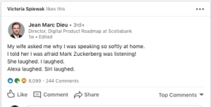 Mark Zuckerberg, Siri, and Home: Victoria Spiewak likes this  Jean Marc Dieu  3rd+  Director, Digital Product Roadmap at Scotiabank  1w Edited  My wife asked me why I was speaking so softly at home.  I told her I was afraid Mark Zuckerberg was listening!  She laughed. I laughed.  Alexa laughed. Siri laughed.  8,099 244 Comments  Like  Comment Share  Top Comments *Chuckles*
