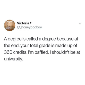 victoria: Victoria t  @_honeyboobo0  A degree is called a degree because at  the end, your total grade is made up of  360 credits. I'm baffled. I shouldn't be at  university.