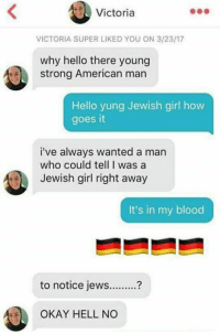 Hello, American, and Girl: Victoria  VICTORIA SUPER LIKED YOU ON 3/23/17  why hello there young  strong American man  Hello yung Jewish girl how  goes it  i've always wanted a man  who could tell I was a  Jewish girl right away  It's in my blood  to notice jews..?  OKAY HELL NO <p>it's in my 🅱lood 🔥🔥🔥</p>