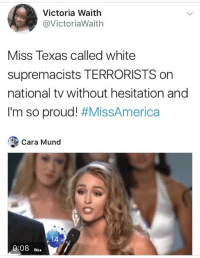 Blackpeopletwitter, Texas, and White: Victoria Waith  @VictoriaWaith  Miss Texas called white  supremacists TERRORISTS on  national tv without hesitation and  I'm so proud! #MissAmerica  Cara Mund  14  0:08. <p>Truth 🙌🏻 🙌🏽 🙌🏾 🙌🏿 (via /r/BlackPeopleTwitter)</p>
