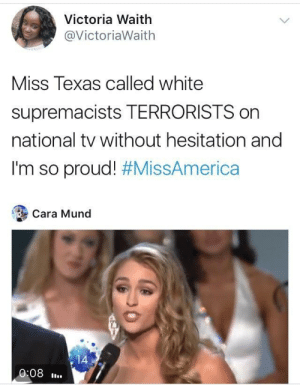 Texas, White, and Proud: Victoria Waith  @VictoriaWaith  Miss Texas called white  supremacists TERRORISTS on  national tv without hesitation and  I'm so proud! #MissAmerica  Cara Mund  14  0:08. Truth 🙌🏻 🙌🏽 🙌🏾 🙌🏿