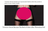 "Butt, Fail, and Fashion: Victoria's Secret messed up in spectacular fashion when they posted a  photo of one of their models.  Victoria's Secret Become The Butt of Jokes After Photoshop Fail <p><a href=""http://hairstylesbeauty.com/post/136946714082/no-butts-about-it-victoria-s-secret-messed-up-in"" class=""tumblr_blog"">hairstylesbeauty</a>:</p><blockquote><p><a href=""http://goo.gl/02yhvR"">  No butts about it, Victoria`s Secret messed up in spectacular fashion! </a><br/></p></blockquote>"
