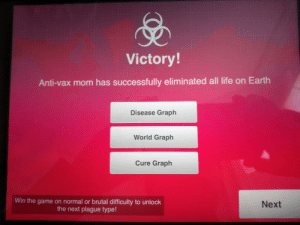 Dank, Life, and Memes: Victory!  Anti-vax mom has successfully eliminated all life on Earth  Disease Graph  World Graph  Cure Graph  Win the game on normal or brutal difficulty to unlock  the next plague type!  Next They are rising! by Memer19 MORE MEMES