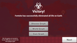 Life, The Game, and Earth: Victory!  Fortnite has successfully eliminated all life on Earth  Disease Graph  World Graph  Cure Graph  Win the game on normal or  brutal difficulty to unlock the  next plague type!  Next Uh oh