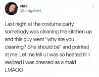 "Party, Dank Memes, and Why: vida  @badgalvivi  Last night at the costume party  somebody was cleaning the kitchen up  and this guy went ""why are you  cleaning? She should be"" and pointed  at me. Let me tell ul was so heated till l  realized l was dressed as a maid  LMAOO (@ship)"