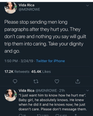 """Iphone, Twitter, and Girl: Vida Rica  @MONROWE  Please stop sending men long  paragraphs after they hurt you. They  don't care and nothing you say will guilt  trip them into caring. Take your dignity  and go  1:50 PM 3/24/19 Twitter for iPhone  17.2K Retweets 45.4K Likes  Vida Rica @MONROWE 21h  """"I just want him to know how he hurt me""""  Baby girl, he absolutely knows. He knevw  when he did it and he knows now; he just  doesn't care. Please don't message them.  15  1583  4 401"""
