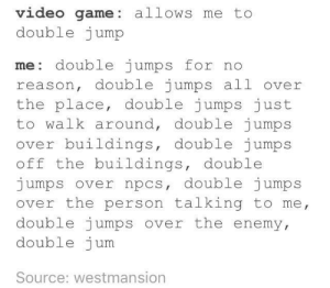 Game, Video, and Reason: video game: allows me to  double jump  me: double jumps for no  reason, double jumps all over  the place, double jumps just  to walk around, double jumps  ov  er buildings, double jumps  off the buildings, double  jumps over npcs, double jumps  over the person talking to me  double jumps over the enemy  double jum  Source: westmansion Hup! Hoo-hoo!