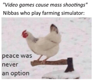 "Oh my: ""Video games cause mass shootings""  Nibbas who play farming simulator:  u/DaRealWookie  peace was  never  an option Oh my"