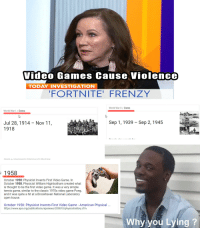 tennis game: Video Games Cause Violence  TODAY INVESTIGATION  FORTNITE' FRENZY  World War lI/Dates  World War/Dates  Sep 1,1939 - Sep 2,1945  Jul 28, 1914 - Nov 11,  1918  1958  October 1958: Physicist Invents First Video Game. In  October 1958, Physicist William Higinbotham created what  is thought to be the first video game. It was a very simple  tennis game, similar to the classic 1970s video game Pong,  and it was quite a hit at a Brookhaven National Laboratory  open house  October 1958: Physicist Invents First Video Game - American Physical  https://www.aps.org/publications/apsnews/200810/physicshistory.cfm  Why you Lying?