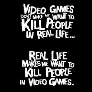 "Life, True, and Video Games: VIDEO GAMES  DONT MAKE ME WANT To  KILL PEOPLE  ""IN REAL LIFE...  REAL LIFE  MAKES ME WANT To  KILL PEOPLE  IN VIDEO GAMES old but true"