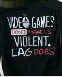 Memes, Video Games, and Violent: VIDEO GAMES  DONT MAKE US  VIOLENT.  LAG DOES The truth has been spoken!