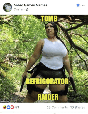 Facebook, Memes, and Video Games: Video Games Memes  7 mins  TOMB  REFRIGORATOR  RAIDER  imgiaip.com  53  25 Comments 10 Shares Trashy Facebook page makes fun of thic cosplayer