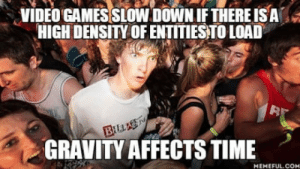 laughoutloud-club:  The world is a Computer program: VIDEO GAMES SLOW DOWN IFTHERE ISA  HIGH DENSITY OF ENTITIESTO LOAD  32  GRAVITY AFFECTS TIME  MEMEFUL.COM laughoutloud-club:  The world is a Computer program