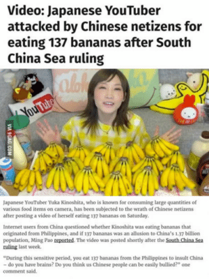 "Brains, Food, and Internet: Video: Japanese YouTuber  attacked by Chinese netizens for  eating 137 bananas after South  China Sea ruling  Japanese YouTuber Yuka Kinoshita, who is known for consuming large quantities of  various food items on camera, has been subjected to the wrath of Chinese netizens  after posting a video of herself eating 137 bananas on Saturday.  Internet users from China questioned whether Kinoshita was eating bananas that  originated from Philippines, and if 137 bananas was an allusion to China's 1.37 billion  population, Ming Pao reported. The video was posted shortly after the South China Sea  ruling last week.  During this sensitive period, you eat 137 bananas from the Philippines to insult China  do you have brains? Do you think us Chinese people can be easily bullied?"" one  comment said. This is bananas"