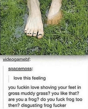 me irl: videogamebf  spacemoss  love this feeling  you fuckin love shoving your feet in  gross muddy grass? you like that?  are you a frog? do you fuck frog too  then? disgusting frog fucker me irl
