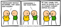 Dank, Funny, and Head: VIDEOGAMES SHOULD  BE BANNED, THEY MAKE  KIDS VIOLENT!  BY THAT TOKEN, YOU  MUST'VE PLAYED A LOT  OF HUNGRY HUNGRY  HIPPOS AS A KID!  SEE YOUR POINT  Cyanide and Happiness © Explosm.net By Dave. Playing video games will make you violent, and reading comics will make you funny! Better head over to www.explosm.net!
