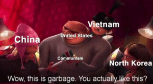 North Korea, Wow, and China: Vietnam  United States  China  Communism  North Korea  Wow, this is garbage. You actually like this? https://t.co/7PvOzoNK9H