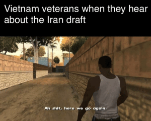 How y'all doin?: Vietnam veterans when they hear  about the Iran draft  Ah shit, here we go again. How y'all doin?