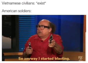 Soldiers, American, and History: Vietnamese civilians: *exist*  American soldiers:  So anyway I started blasting. It ain't me
