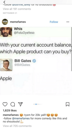 I can afford a iPod lol 😩😩: View all 191 comments  SEPTEMBER 21  MEME  memefames  Follow  Whis  @FoluOyefeso  With your current account balance,  which Apple product can you buy?  Bill Gates  @Bill Gates  Apple  1,829 likes  memefames -tysm for 20k yall!!  -follow @memefames for more comedy like this and  no shoutouts  View all 705 comments I can afford a iPod lol 😩😩