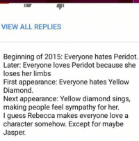 "Memes, Diamond, and 🤖: VIEW ALL REPLIES  Beginning of 2015: Everyone hates Peridot.  Later: Everyone loves Peridot because she  loses her limbs  First appearance: Everyone hates Yellow  Diamond  Next appearance: Yellow diamond sings,  making people feel sympathy for her.  I guess Rebecca makes everyone love a  character somehow. Except for maybe  Jasper. You're wrong. Jasper stole my heart with her last few seconds and then whenever they talk about her I'm like ""😭😭😭"" but fuck Kevin"