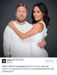Memes, News, and Twitter: View image on Twitter  WWE  Follow  @WWE  GREAT NEWS! Congratulations to @Total Bellas stars Brie  @Bella Twins and @WWEDanielBryan on expecting their first child  in Spring 2017! Daniel Bryan & Brie Bella Expecting Their First Child Together  Hearty congratulation to DB & Brie,   (<~MRM~>)