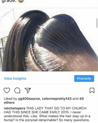 Update: she came to church last Sunday and had a bob. I almost didn't recognize her.: View Insights  Promote  Liked by yg400source, colormepretty143 and 40  others  ratchetopera THIS LADY THAT GO TO MY CHURCH  HAD THIS SINCE SHE CAME EARLY 2015. I never  understood this. Like. What makes the hair stay up in a  hump? Is the ponytail detachable? So many questions. Update: she came to church last Sunday and had a bob. I almost didn't recognize her.