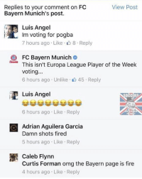 Bayern are savage for this 👌🏽😂: View Post  Replies to your comment on FC  Bayern Munich's post.  Luis Angel  Im voting for pogba  7 hours ago Like 8 Reply  FC Bayern Munich  This isn't Europa League Player of the Week  voting...  6 hours ago Unlike 45 Reply  Luis Angel  6 hours ago. Like Reply  O Adrian Aguilera Garcia  Damn shots fired  5 hours ago Like Reply  Caleb Flynn  Curtis Forman omg the Bayern page is fire  4 hours ago Like Reply Bayern are savage for this 👌🏽😂