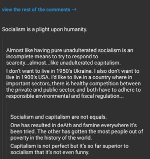 "Liberals' secret weapon when debating: fallacy of relative privation (AKA ""appeal to worse problems"" or ""not as bad as"" argument): view the rest of the comments  Socialism is a plight upon humanity.  Almost like having pure unadulterated socialism is an  incomplete means to try to respond to  scarcity...almost...like unadulterated capitalism.  I don't want to live in 1950's Ukraine. also don't want to  live in 1900's USA. I'd like to live in a country where in  important sectors, there is healthy competition between  the private and public sector, and both have to adhere to  responsible environmental and fiscal regulation...  Socialism and capitalism are not equals.  One has resulted in deAth and famine everywhere it's  been tried. The other has gotten the most people out of  poverty in the history of the world.  Capitalism is not perfect but it's so far superior to  socialism that it's not even funny. Liberals' secret weapon when debating: fallacy of relative privation (AKA ""appeal to worse problems"" or ""not as bad as"" argument)"