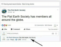 Memes, Say It, and Earth: Viewing most recent stories  Back to top stories  The Flat Earth Society  20 hrs G  The Flat Earth Society has members all  around the globe.  32 Comments 386 Shares  ▼  dr Like- Comment +Share  Top Comments  Write a comment...  Sci-Tech Universe Say that again, but slowly  Like Reply 1986. 20 hrs Say it... Say it for me slowly @science