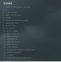 Views dropped 1 year ago today 🔥 https://t.co/PgcxnGZvUF: VIEWS  1 KEEP THE FAMILY CLOSE  3. U WITH ME?  4, FEEL NO WAYS  5 HYPE  6 WESTON ROAD FLOWS  7 ON  8 ITH YOU  9. FAITHFUL  1 O. STILL HERE  1 1. CONTROL LA  1 2. ONE DANCE  13. GRAMMYS  1 4 CHILDS PLAY  15 POP STYLE  16. TOO GOOD  17 SUMMERS OVER INTERLUDE  18 FIRE & DESIRE  19. VIEWS  2 O. HOTLINE BLING (BONUS) Views dropped 1 year ago today 🔥 https://t.co/PgcxnGZvUF
