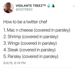 Dank, Memes, and Target: VIGILANTE TREEZTM A  @OGTREEZ  How to be a twitter chef  1. Mac n cheese (covered in parsley)  2. Shrimp (covered in parsley)  3. Wings (covered in parsley)  4. Steak (covered in parsley)  5. Parsley (covered in parsley)  6/4/18, 8:19 PM Can a brother get some cilantro? by UncleTaco FOLLOW HERE 4 MORE MEMES.