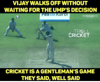 Memes, Monster, and The Game: VIJAY WALKS OFF WITHOUT  WAITING FOR THE UMPS DECISION  Karo!  Sly SPORTSEHD  TROLL  CRICKET  CRICKET IS A GENTLEMAN'S GAME  THEY SAID, WELL SAID These kind of gestures make you love the game and the player more. <monster>