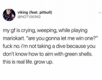 """Crying, Life, and Pitbull: viking (feat. pitbull)  @NOTVIKING  my gf is crying, weeping, while playing  mariokart. """"are you gonna let me win one?""""  fuck no. i'm not taking a dive because you  don't know how to aim with green shells.  this is real life. grow up. Real talk"""