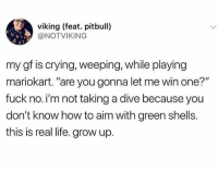 """Crying, Instagram, and Life: viking (feat. pitbull)  @NOTVIKING  my gf is crying, weeping, while playing  mariokart. """"are you gonna let me win one?""""  fuck no. i'm not taking a dive because you  don't know how to aim with green shells.  this is real life. grow up. Check out @smcmennamy to see some of the craziest pictures on Instagram!"""