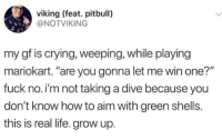 """Crying, Life, and Pitbull: viking (feat. pitbull)  @NOTVIKING  my gf is crying, weeping, while playing  mariokart. """"are you gonna let me win one?""""  fuck no.i'm not taking a dive because you  don't know how to aim with green shells.  this is real life. grow up."""