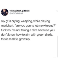 "Crying, Latinos, and Life: viking (feat. pitbull)  @NOTVIKING  my gf is crying, weeping, while playing  mariokart. ""are you gonna let me win one?""  fuck no.i'm not taking a dive because you  don't know how to aim with green shells  this is real life. grow up. Damm 😂😂😂😂😂 🔥 Follow Us 👉 @latinoswithattitude 🔥 latinosbelike latinasbelike latinoproblems mexicansbelike mexican mexicanproblems hispanicsbelike hispanic hispanicproblems latina latinas latino latinos hispanicsbelike"