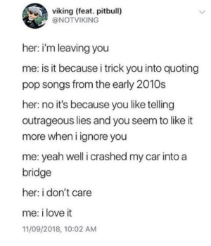 Meirl: viking (feat. pitbull)  ONOTVIKING  her: i'm leaving you  me: is it because i trick you into quoting  pop songs from the early 2010s  her: no it's because you like telling  outrageous lies and you seem to like it  more when i ignore you  me: yeah well i crashed my car into a  bridge  her: i don't care  me: i love it  11/09/2018, 10:02 AM Meirl