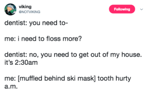 My House, House, and Viking: viking  Following  NOTVIKING  dentist: you need to  me: i need to floss more?  dentist: no, you need to get out of my house.  it's 2:30am  me: [muffled behind ski mask] tooth hurty  a.m Tooth hurty